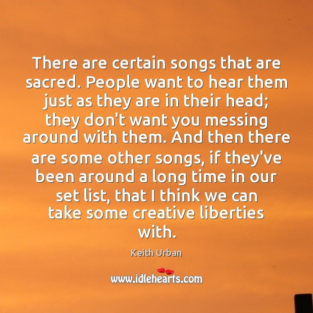 There are certain songs that are sacred. People want to hear them Keith Urban Picture Quote