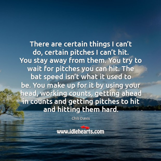 There are certain things I can't do, certain pitches I can't hit. You stay away from them. Image