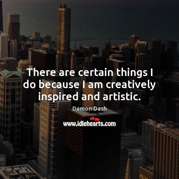 There are certain things I do because I am creatively inspired and artistic. Image