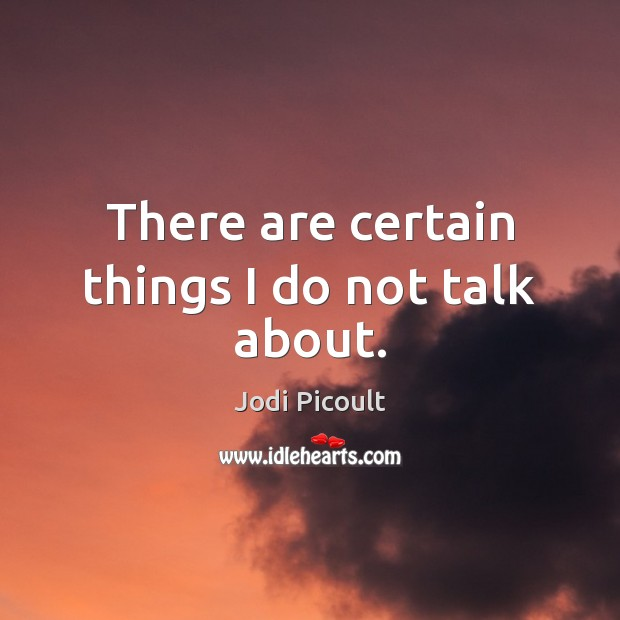 There are certain things I do not talk about. Jodi Picoult Picture Quote
