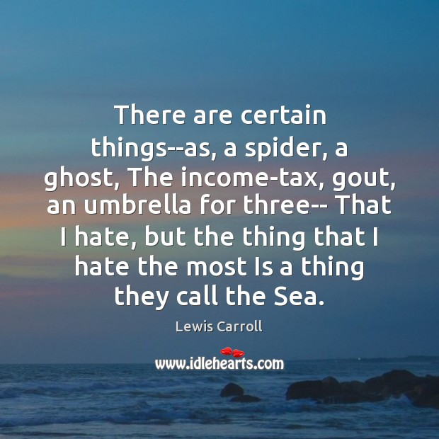 There are certain things–as, a spider, a ghost, The income-tax, gout, an Lewis Carroll Picture Quote