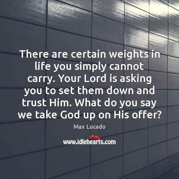 There are certain weights in life you simply cannot carry. Your Lord Max Lucado Picture Quote