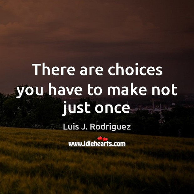 Image, There are choices you have to make not just once