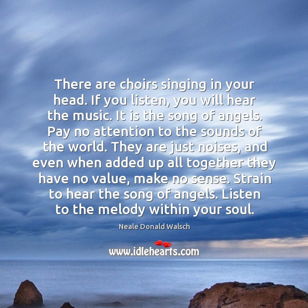 There are choirs singing in your head. If you listen, you will Image