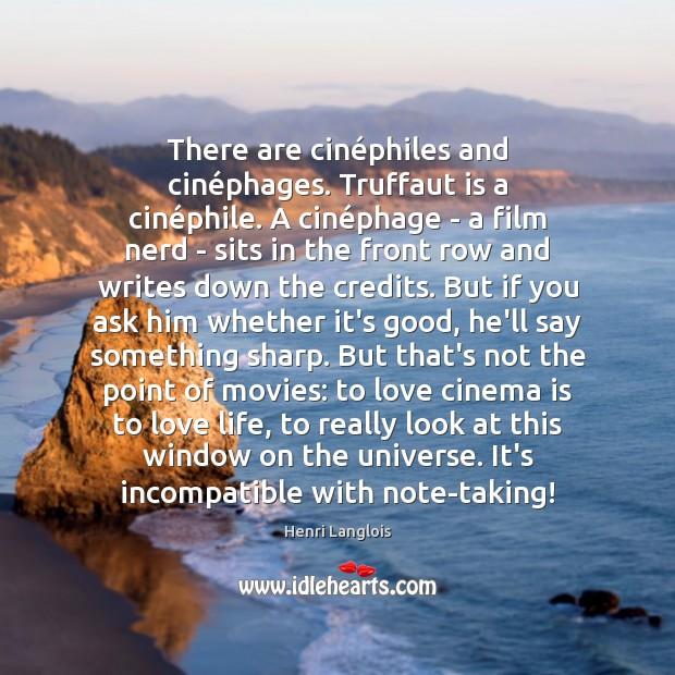 There are cinéphiles and cinéphages. Truffaut is a cinéphile. Image