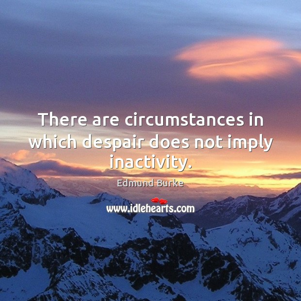 There are circumstances in which despair does not imply inactivity. Image