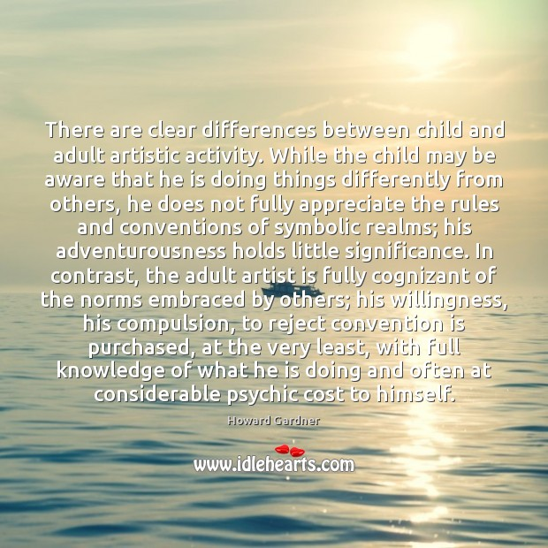 There are clear differences between child and adult artistic activity. While the Howard Gardner Picture Quote