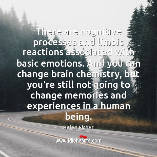 There are cognitive processes and limbic reactions associated with basic emotions. And Helen Fisher Picture Quote