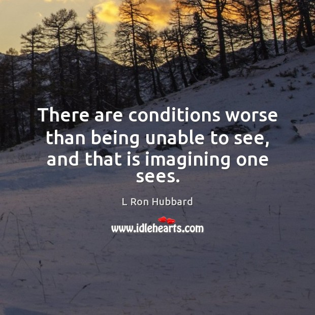There are conditions worse than being unable to see, and that is imagining one sees. Image
