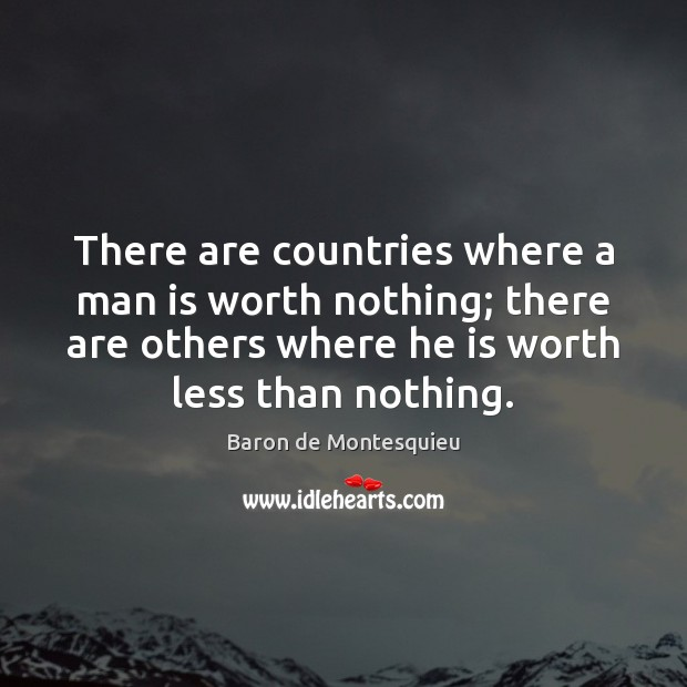 There are countries where a man is worth nothing; there are others Baron de Montesquieu Picture Quote