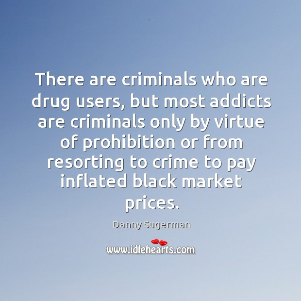 There are criminals who are drug users, but most addicts are criminals only by virtue Black Market Quotes Image