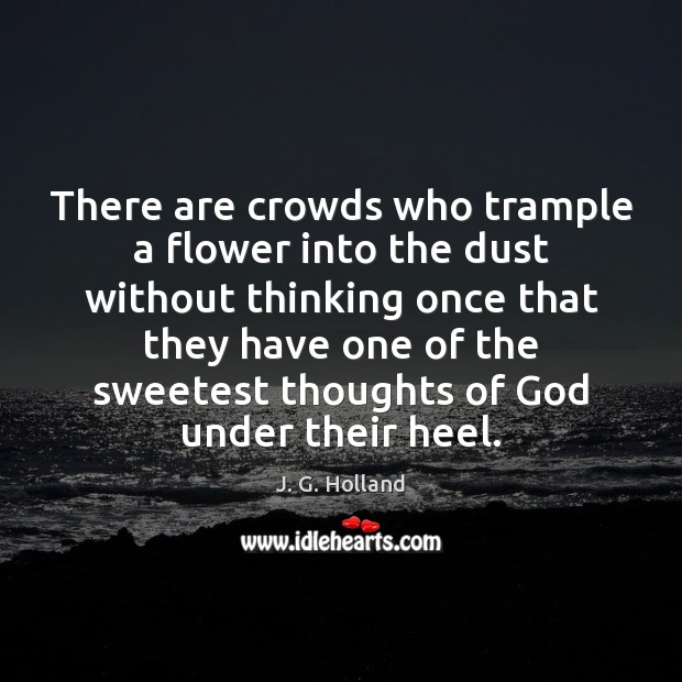 There are crowds who trample a flower into the dust without thinking Flowers Quotes Image