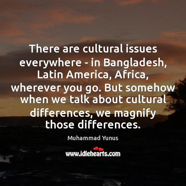 There are cultural issues everywhere – in Bangladesh, Latin America, Africa, wherever Muhammad Yunus Picture Quote
