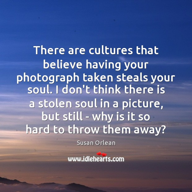 There are cultures that believe having your photograph taken steals your soul. Susan Orlean Picture Quote