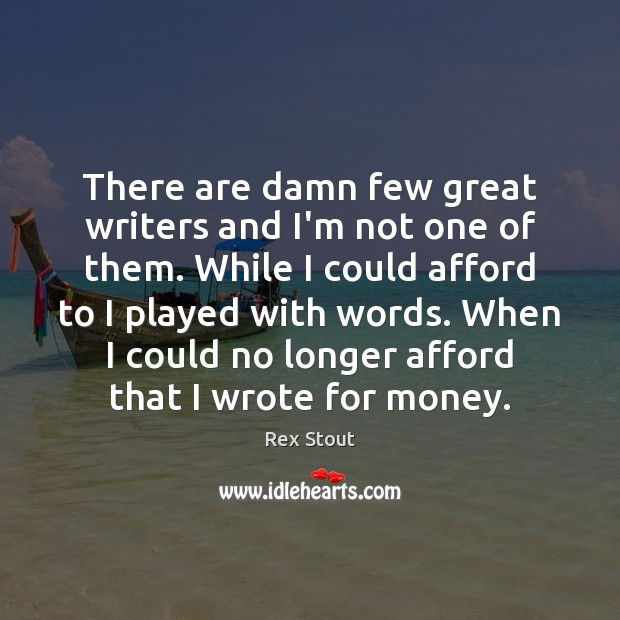 There are damn few great writers and I'm not one of them. Image