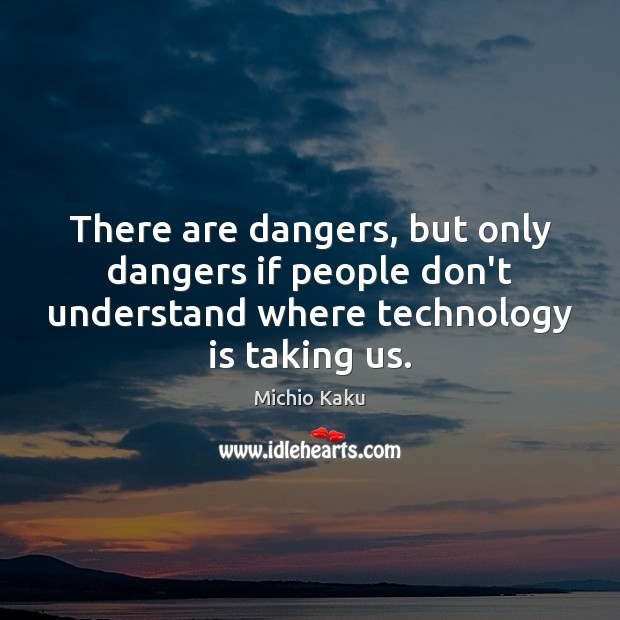 There are dangers, but only dangers if people don't understand where technology Technology Quotes Image
