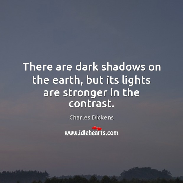 There are dark shadows on the earth, but its lights are stronger in the contrast. Charles Dickens Picture Quote