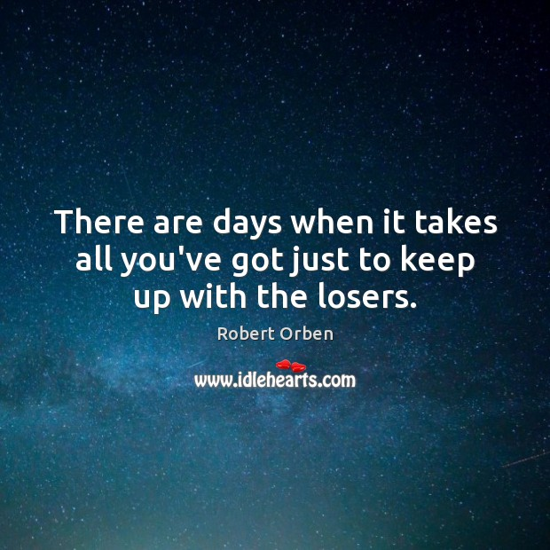 There are days when it takes all you've got just to keep up with the losers. Robert Orben Picture Quote