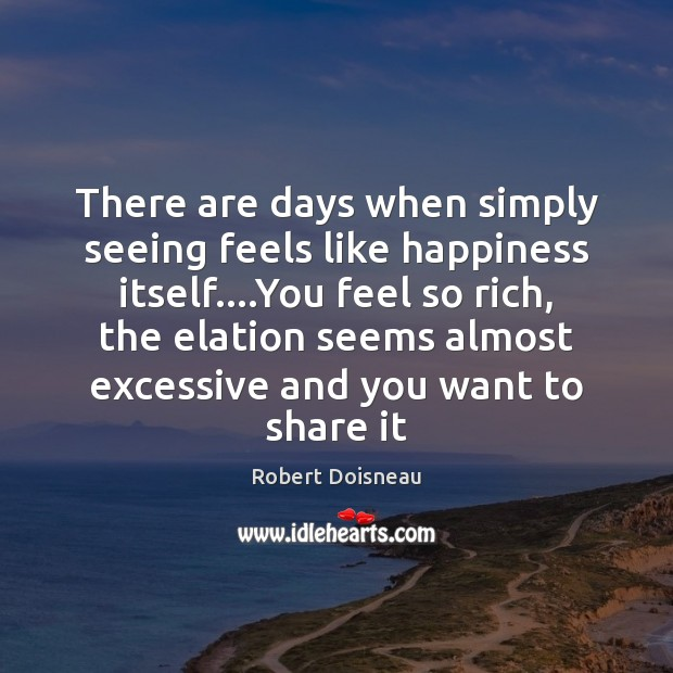 There are days when simply seeing feels like happiness itself….You feel Image