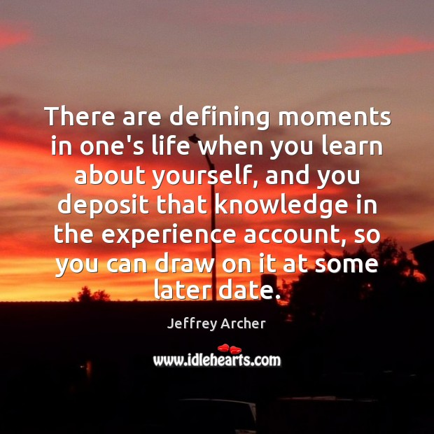 There are defining moments in one's life when you learn about yourself, Jeffrey Archer Picture Quote