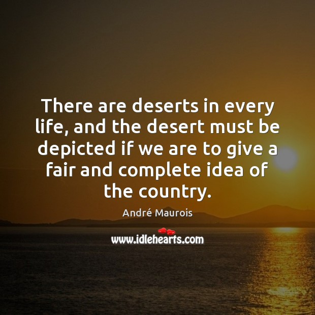There are deserts in every life, and the desert must be depicted André Maurois Picture Quote