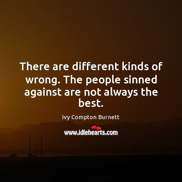 There are different kinds of wrong. The people sinned against are not always the best. Ivy Compton Burnett Picture Quote