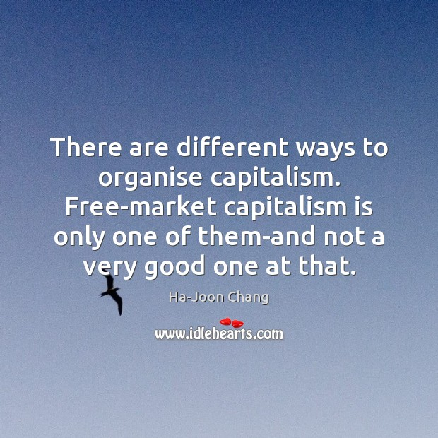 There are different ways to organise capitalism. Free-market capitalism is only one Capitalism Quotes Image