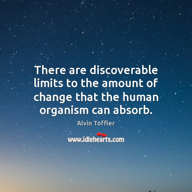 Image, There are discoverable limits to the amount of change that the human organism can absorb.