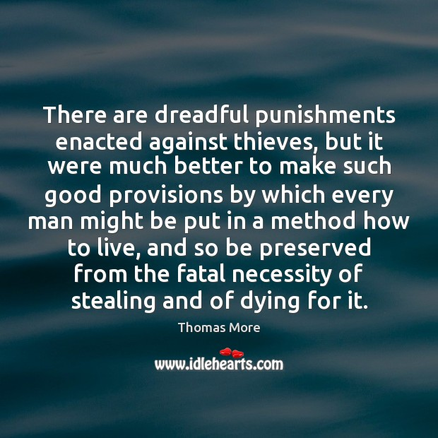 There are dreadful punishments enacted against thieves, but it were much better Thomas More Picture Quote
