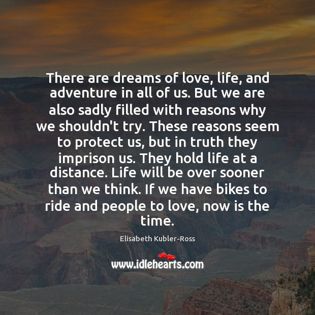 There are dreams of love, life, and adventure in all of us. Elisabeth Kubler-Ross Picture Quote