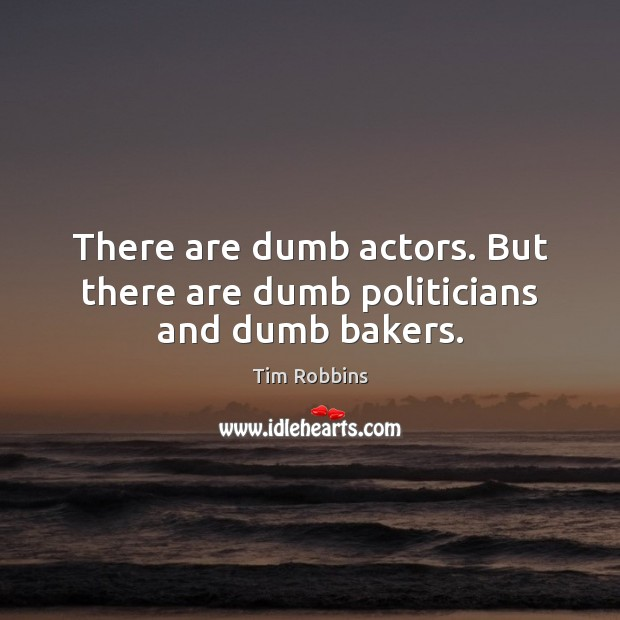 There are dumb actors. But there are dumb politicians and dumb bakers. Tim Robbins Picture Quote