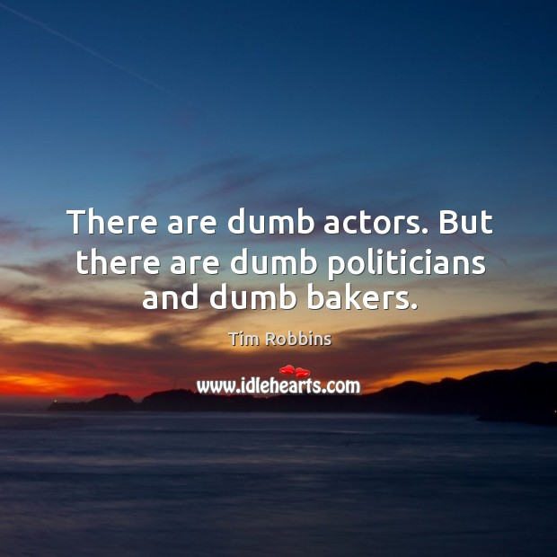 Image, There are dumb actors. But there are dumb politicians and dumb bakers.