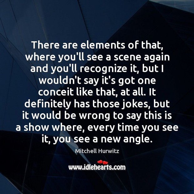 There are elements of that, where you'll see a scene again and Mitchell Hurwitz Picture Quote