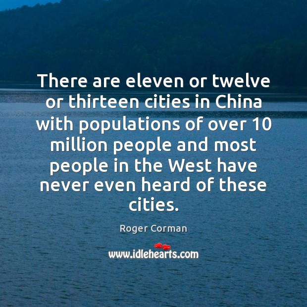 There are eleven or twelve or thirteen cities in China with populations Roger Corman Picture Quote