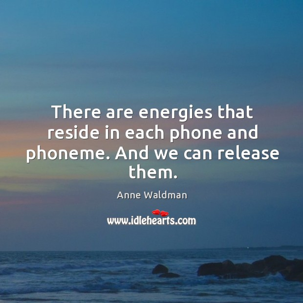There are energies that reside in each phone and phoneme. And we can release them. Anne Waldman Picture Quote