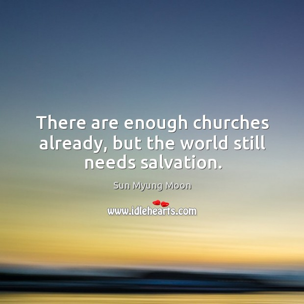 There are enough churches already, but the world still needs salvation. Image