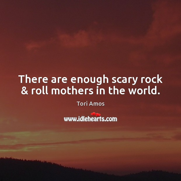 There are enough scary rock & roll mothers in the world. Tori Amos Picture Quote