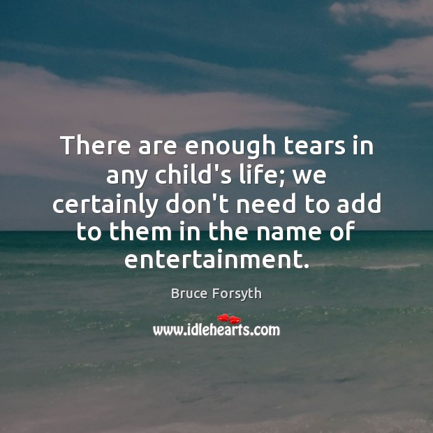There are enough tears in any child's life; we certainly don't need Bruce Forsyth Picture Quote