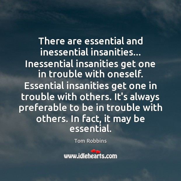 There are essential and inessential insanities… Inessential insanities get one in trouble Image