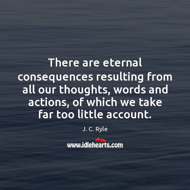 There are eternal consequences resulting from all our thoughts, words and actions, Image