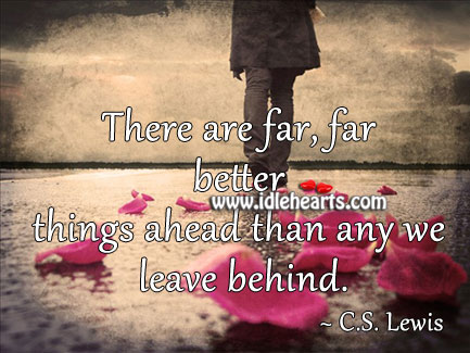 There are far, far better things ahead than any we leave behind. Image
