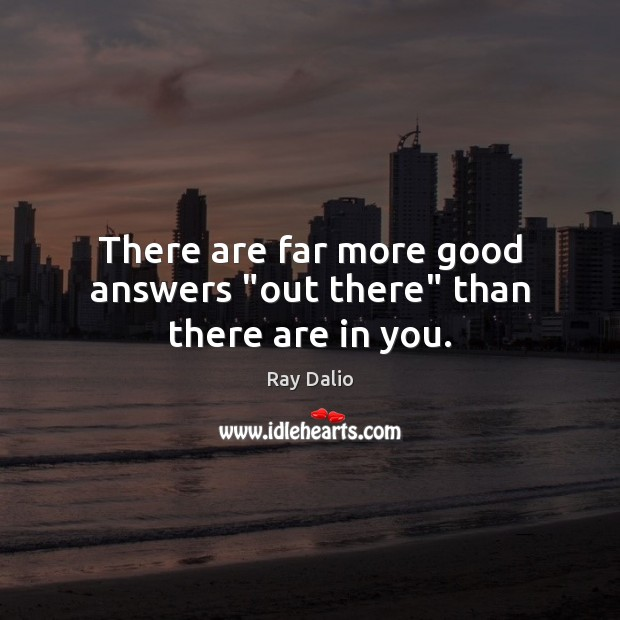 """There are far more good answers """"out there"""" than there are in you. Image"""