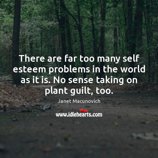 There are far too many self esteem problems in the world as Janet Macunovich Picture Quote