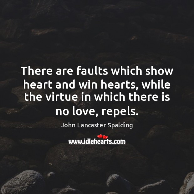 There are faults which show heart and win hearts, while the virtue John Lancaster Spalding Picture Quote