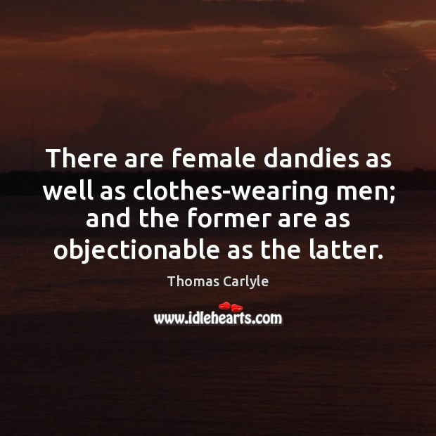 There are female dandies as well as clothes-wearing men; and the former Image