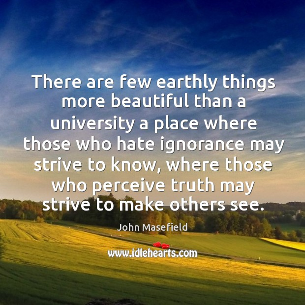 There are few earthly things more beautiful than a university a place where those who hate ignorance John Masefield Picture Quote