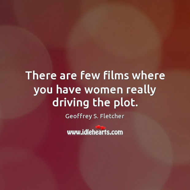 There are few films where you have women really driving the plot. Geoffrey S. Fletcher Picture Quote