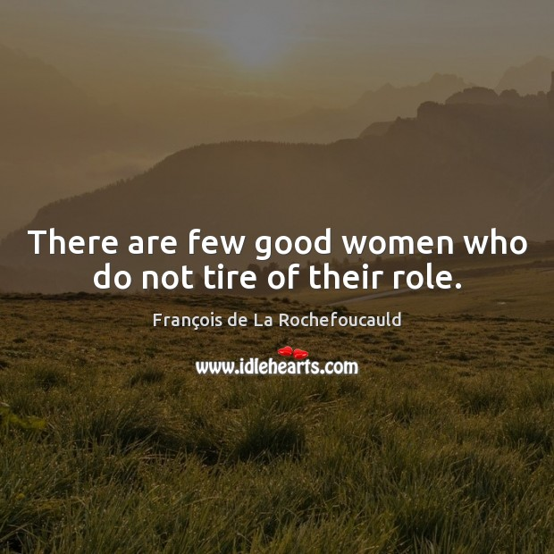 Image, There are few good women who do not tire of their role.