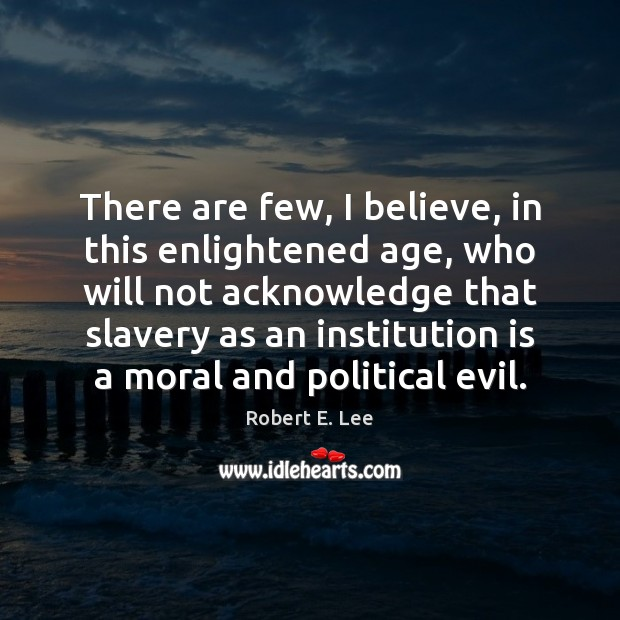 There are few, I believe, in this enlightened age, who will not Robert E. Lee Picture Quote