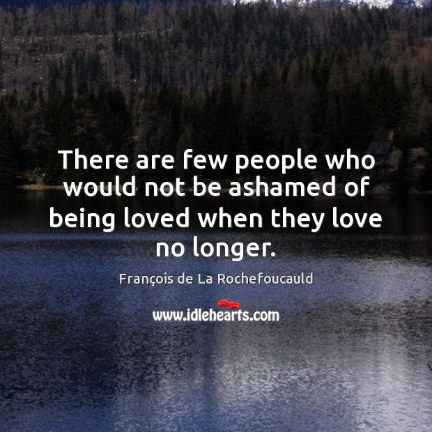There are few people who would not be ashamed of being loved when they love no longer. Image